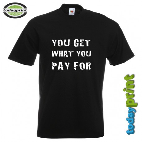 T-Shirt YOU GET WHAT YOU PAY FOR