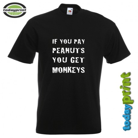 T-Shirt IF YOU PAY PEANUTS YOU GET MONKEYS